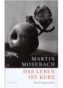 Das Leben ist kurz - Zwölf Bagatellen - Martin Mosebach [Gebundene Ausgabe]