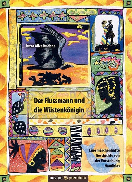 Der Flussmann und die Wüstenkönigin - The River Man and the Desert Queen. Eine märchenhafte Geschichte von der Entstehung Namibias - A Fabulous Tale about the Beginning of Namibia - Jutta Alice Kuehne [Gebundene Ausgabe]