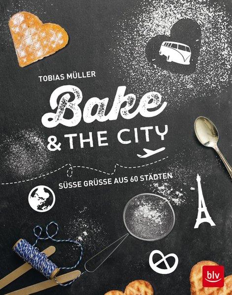 Bake & the city: Süße Grüße aus 60 Städten - To...
