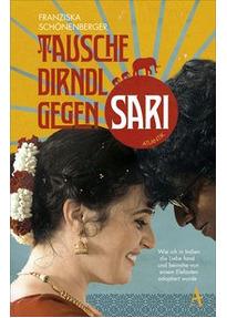 Tausche Dirndl gegen Sari. Wie ich in Indien die Liebe fand und beinahe von einem Elefanten adoptiert wurde - Franziska Schönenberger [Taschenbuch]