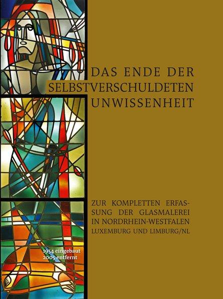 Das Ende der selbstverschuldeten Unwissenheit – Zur kompletten Erfassung der Glasmalerei in Nordrhein-Westfalen, Luxemburg und Limburg/NL [Taschenbuch]