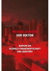 Der Sektor: Warum die globale Finanzwirtschaft uns zerstört - Michael Hudson [Gebundene Ausgabe]
