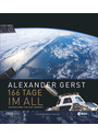 Astronaut Alexander Gerst: 166 Tage im All. Wie Deutschlands berühmtester Astronaut die Erde neu entdeckte: Ein Bildband voller authentischer Eindrücke aus dem Weltall und von der ISS - Alexander Gerst