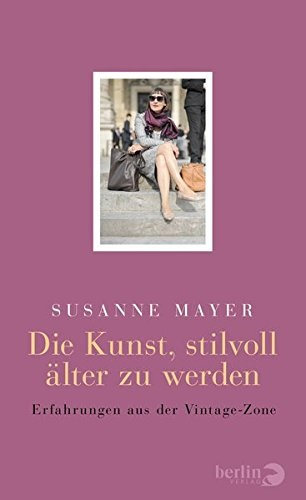 Die Kunst, stilvoll älter zu werden: Erfahrungen aus der Vintage-Zone - Susanne Mayer [Gebundene Ausgabe]