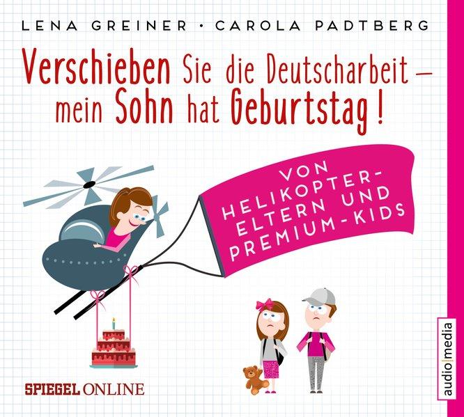 Verschieben Sie die Deutscharbeit, mein Sohn hat Geburtstag!. Von Helikopter-Eltern und Premium-Kids - Lena Greiner [Audio CD]