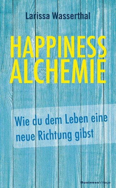 Happiness Alchemie. Wie du dem Leben eine neue ...