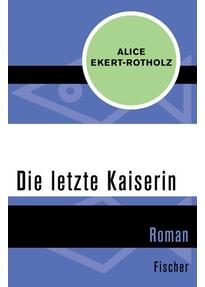 Die letzte Kaiserin. Roman - Alice Ekert-Rotholz  [Taschenbuch]