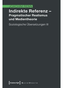 Indirekte Referenz - Pragmatischer Realismus und Medientheorie. Soziologische Übersetzungen 3 - Joachim Renn  [Taschenbuch]