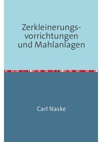 Zerkleinerungs-Vorrichtungen und Mahlanlagen. Nachdruck 2018 Taschenbuch - Carl Naske  [Taschenbuch]