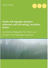 Kinder mit Asperger-Syndrom erkennen und ( ein wenig ) verstehen lernen. Ein kleiner Ratgeber für Eltern von Kindern mit Asperger-Syndrom - Swen Franke  [Taschenbuch]